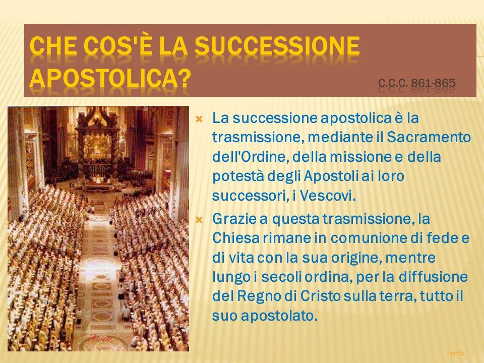 La successione apostolica è la trasmissione, mediante il Sacramento dell'Ordine, della missione e della potestà degli Apostoli ai loro successori, i V