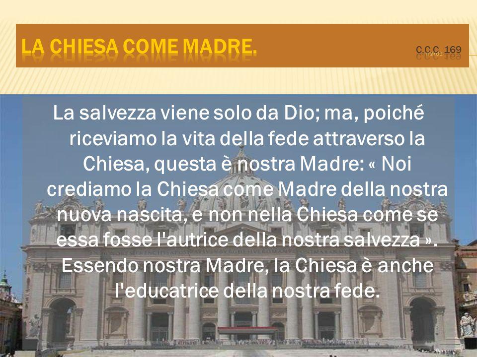 La salvezza viene solo da Dio; ma, poiché riceviamo la vita della fede attraverso la Chiesa, questa è nostra Madre: « Noi crediamo la Chiesa come Madr