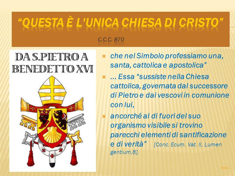 che nel Simbolo professiamo una, santa, cattolica e apostolica... Essa sussiste nella Chiesa cattolica, governata dal successore di Pietro e dai vesco