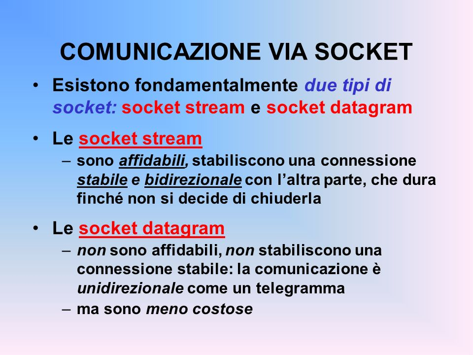 COMUNICAZIONE VIA SOCKET Esistono fondamentalmente due tipi di socket: socket stream e socket datagram Le socket stream –sono affidabili, stabiliscono