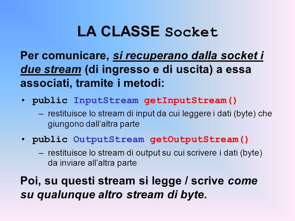 LA CLASSE Socket Per comunicare, si recuperano dalla socket i due stream (di ingresso e di uscita) a essa associati, tramite i metodi: public InputStr