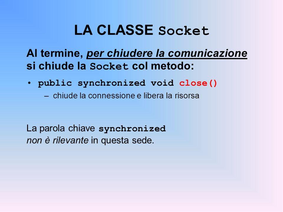 LA CLASSE Socket Al termine, per chiudere la comunicazione si chiude la Socket col metodo: public synchronized void close() –chiude la connessione e l