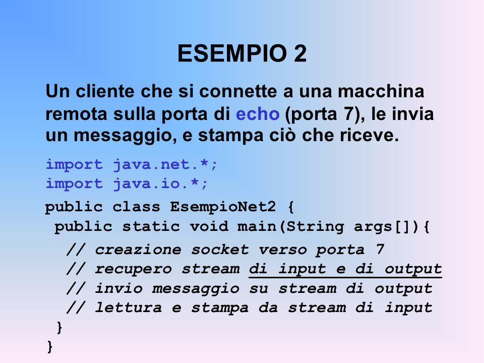 ESEMPIO 2 Un cliente che si connette a una macchina remota sulla porta di echo (porta 7), le invia un messaggio, e stampa ciò che riceve. import java.
