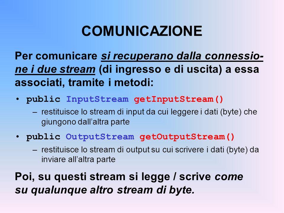 COMUNICAZIONE Per comunicare si recuperano dalla connessio- ne i due stream (di ingresso e di uscita) a essa associati, tramite i metodi: public Input