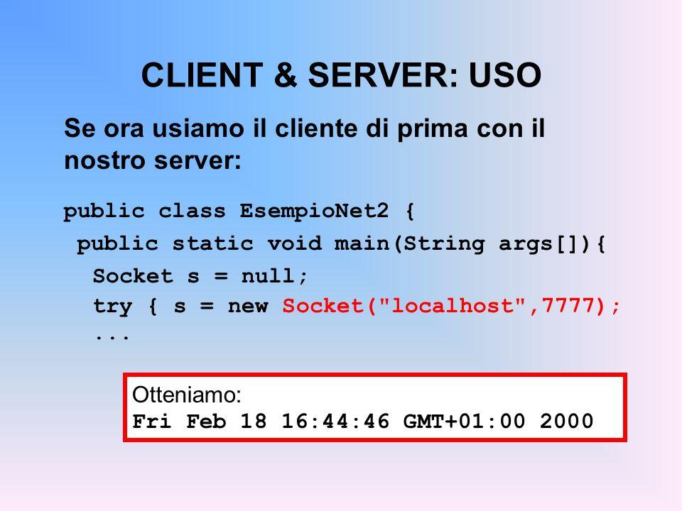 CLIENT & SERVER: USO Se ora usiamo il cliente di prima con il nostro server: public class EsempioNet2 { public static void main(String args[]){ Socket