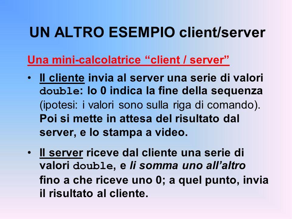 UN ALTRO ESEMPIO client/server Una mini-calcolatrice client / server Il cliente invia al server una serie di valori double : lo 0 indica la fine della