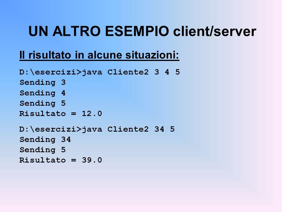 Il risultato in alcune situazioni: D:\esercizi>java Cliente2 3 4 5 Sending 3 Sending 4 Sending 5 Risultato = 12.0 D:\esercizi>java Cliente2 34 5 Sendi