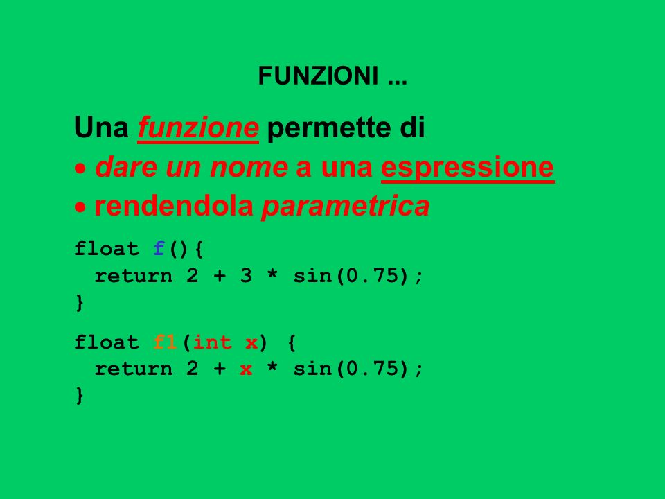 FUNZIONI... Una funzione permette di dare un nome a una espressione rendendola parametrica float f(){ return 2 + 3 * sin(0.75); } float f1(int x) { re