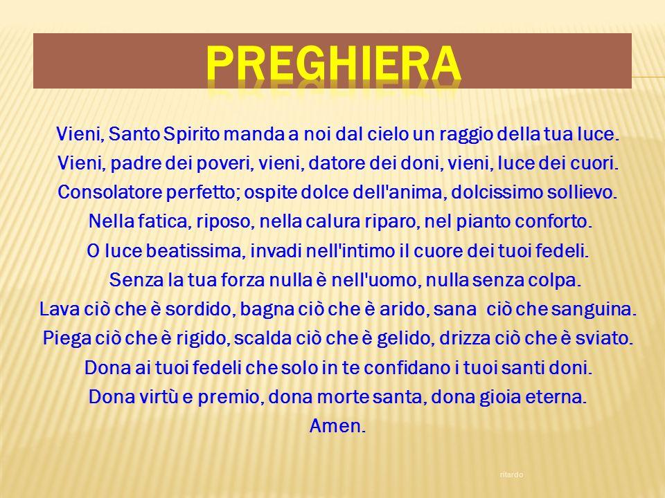 Vieni, Santo Spirito manda a noi dal cielo un raggio della tua luce. Vieni, padre dei poveri, vieni, datore dei doni, vieni, luce dei cuori. Consolato