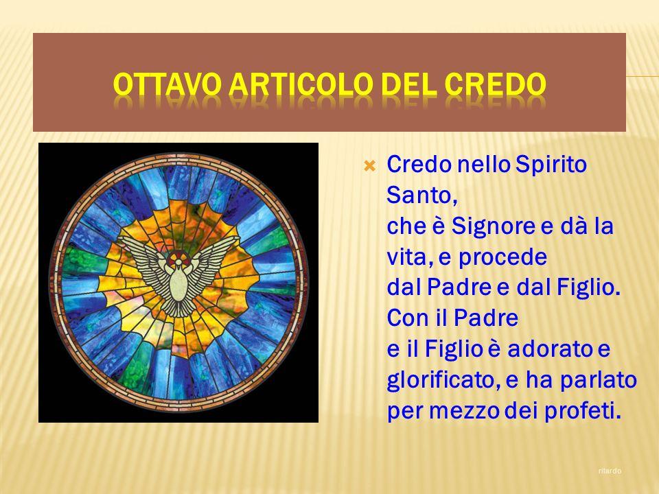 Credo nello Spirito Santo, che è Signore e dà la vita, e procede dal Padre e dal Figlio. Con il Padre e il Figlio è adorato e glorificato, e ha parlat
