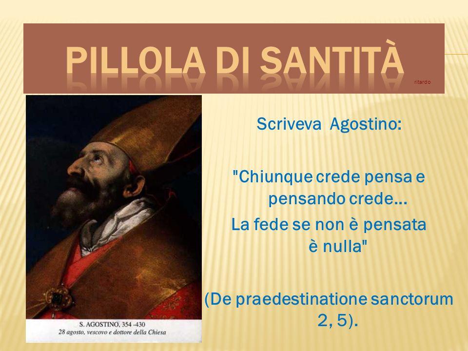 Scriveva Agostino: Chiunque crede pensa e pensando crede...