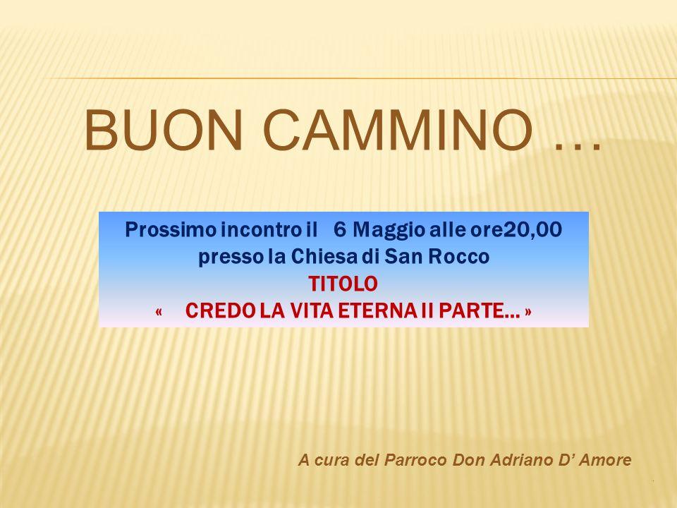 BUON CAMMINO … A cura del Parroco Don Adriano D Amore. Prossimo incontro il 6 Maggio alle ore20,00 presso la Chiesa di San Rocco TITOLO « CREDO LA VIT