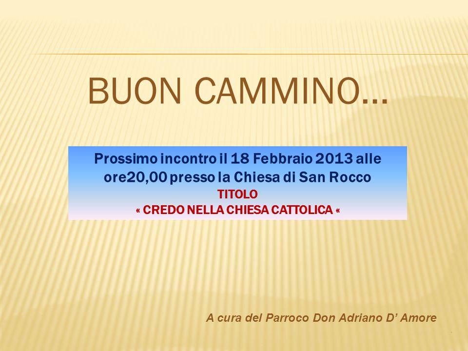 BUON CAMMINO… A cura del Parroco Don Adriano D Amore. Prossimo incontro il 18 Febbraio 2013 alle ore20,00 presso la Chiesa di San Rocco TITOLO « CREDO