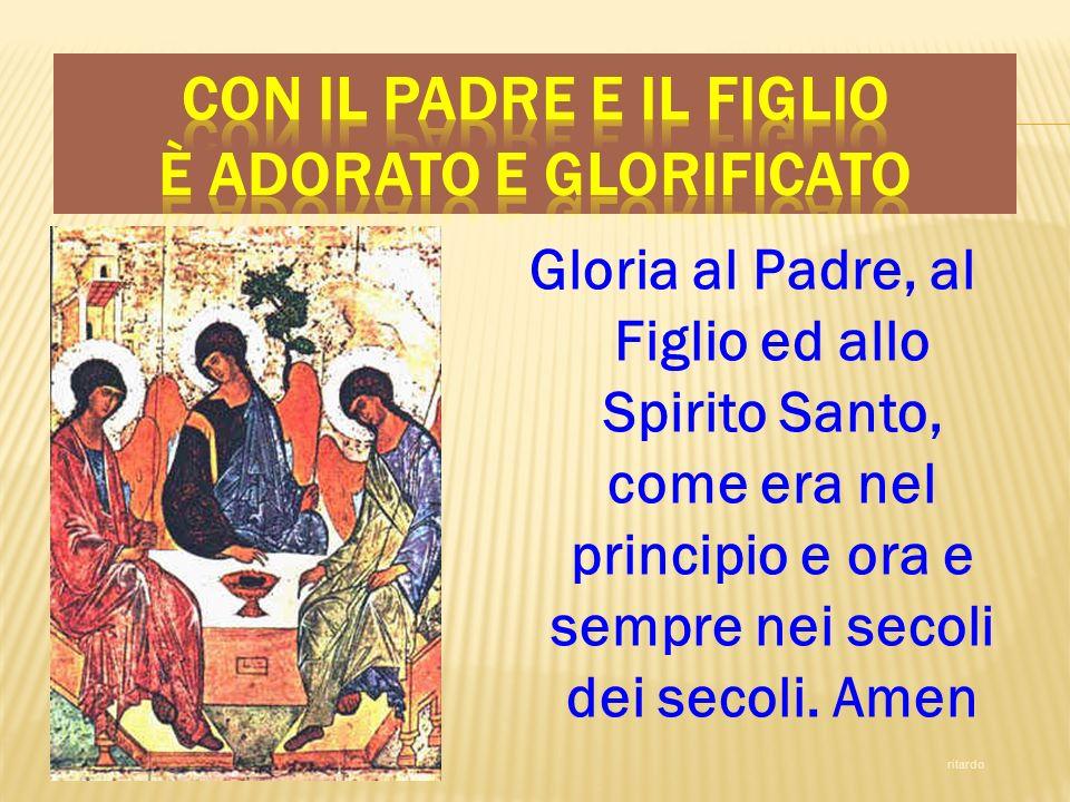 Gloria al Padre, al Figlio ed allo Spirito Santo, come era nel principio e ora e sempre nei secoli dei secoli. Amen ritardo