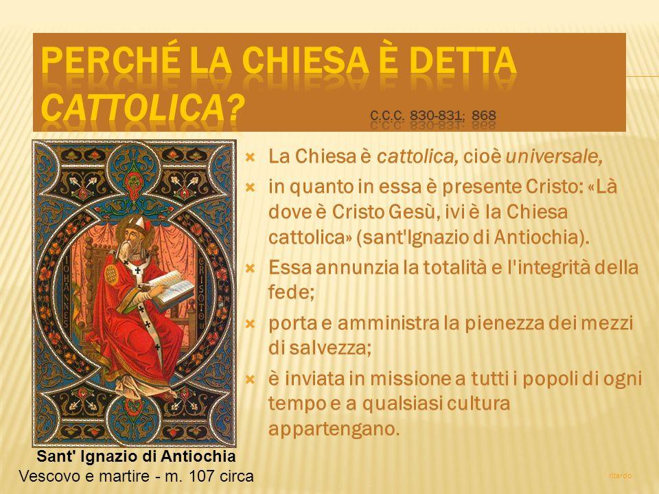 La Chiesa è cattolica, cioè universale, in quanto in essa è presente Cristo: «Là dove è Cristo Gesù, ivi è la Chiesa cattolica» (sant'Ignazio di Antio
