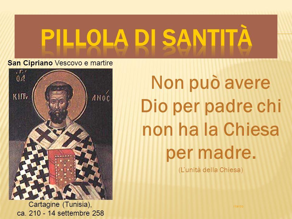 Non può avere Dio per padre chi non ha la Chiesa per madre. (Lunità della Chiesa) San Cipriano Vescovo e martire Cartagine (Tunisia), ca. 210 - 14 set