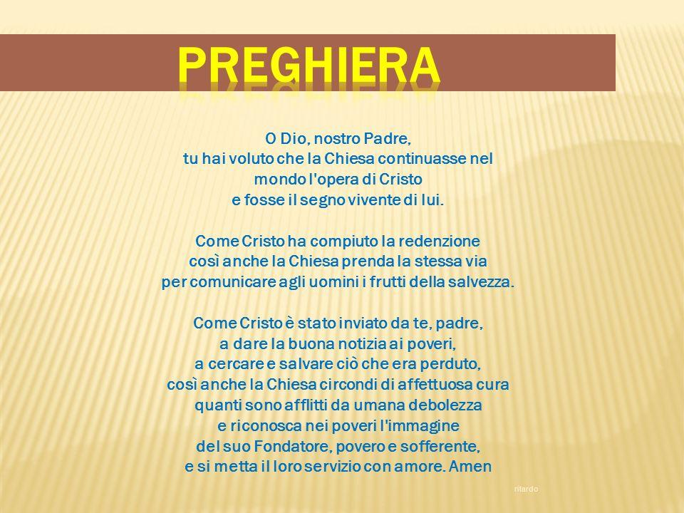 O Dio, nostro Padre, tu hai voluto che la Chiesa continuasse nel mondo l'opera di Cristo e fosse il segno vivente di lui. Come Cristo ha compiuto la r