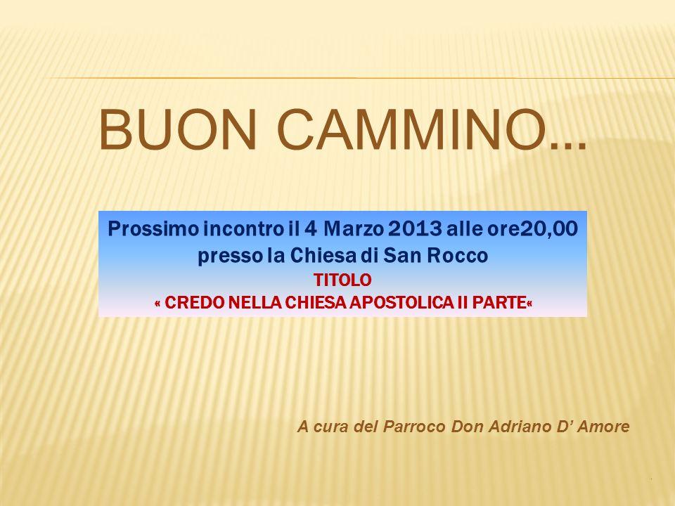 BUON CAMMINO … A cura del Parroco Don Adriano D Amore. Prossimo incontro il 4 Marzo 2013 alle ore20,00 presso la Chiesa di San Rocco TITOLO « CREDO NE