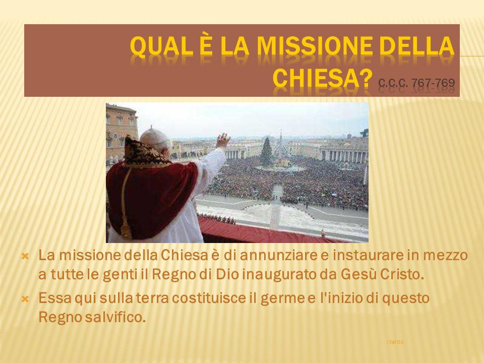 La missione della Chiesa è di annunziare e instaurare in mezzo a tutte le genti il Regno di Dio inaugurato da Gesù Cristo. Essa qui sulla terra costit