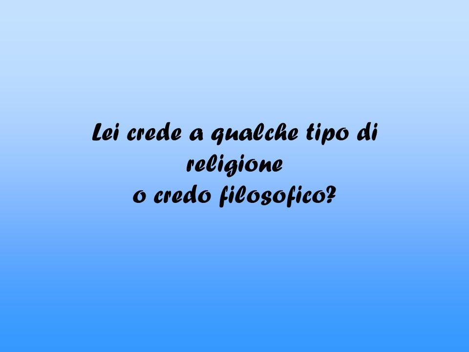 Lei crede a qualche tipo di religione o credo filosofico?