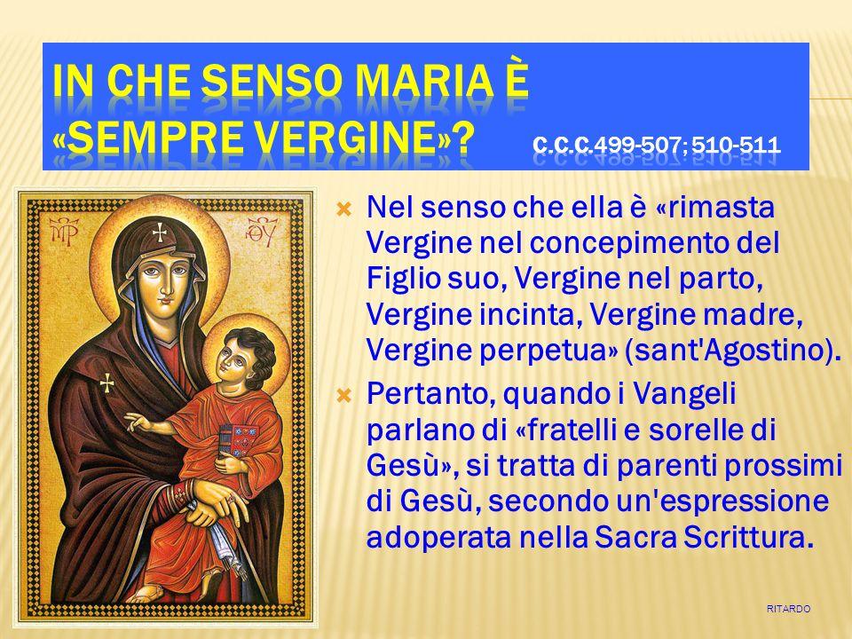 Nel senso che ella è «rimasta Vergine nel concepimento del Figlio suo, Vergine nel parto, Vergine incinta, Vergine madre, Vergine perpetua» (sant Agostino).