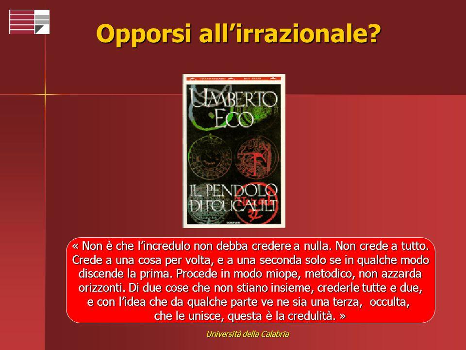 Università della Calabria Opporsi allirrazionale? « Non è che lincredulo non debba credere a nulla. Non crede a tutto. Crede a una cosa per volta, e a