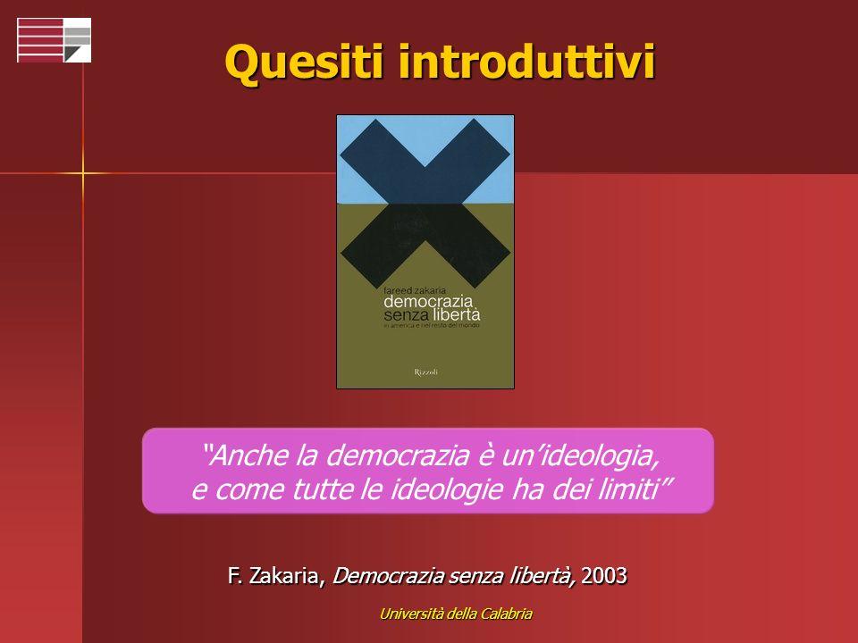 Università della Calabria Quesiti introduttivi Anche la democrazia è unideologia, e come tutte le ideologie ha dei limiti F. Zakaria, Democrazia senza