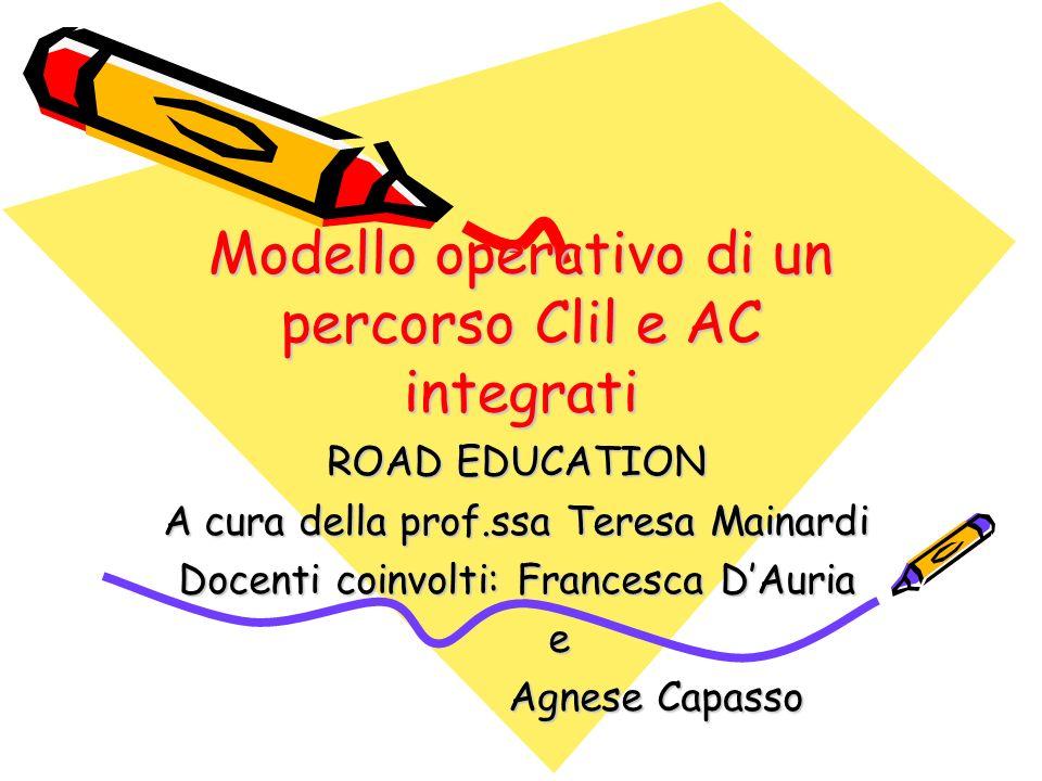 Modello operativo di un percorso Clil e AC integrati ROAD EDUCATION A cura della prof.ssa Teresa Mainardi Docenti coinvolti: Francesca DAuria e Agnese