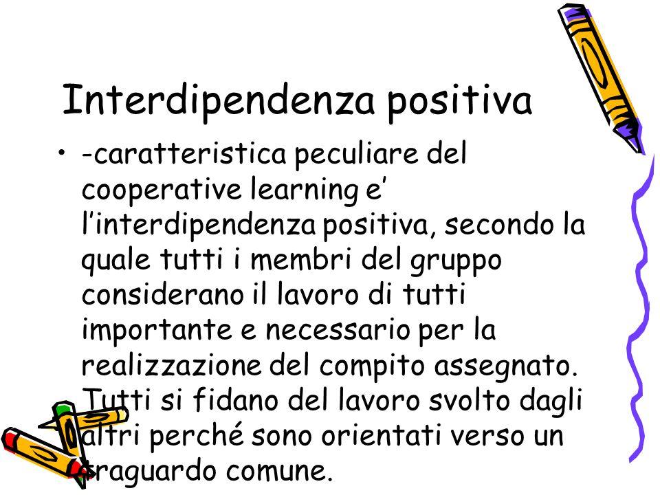 Interdipendenza positiva -caratteristica peculiare del cooperative learning e linterdipendenza positiva, secondo la quale tutti i membri del gruppo co