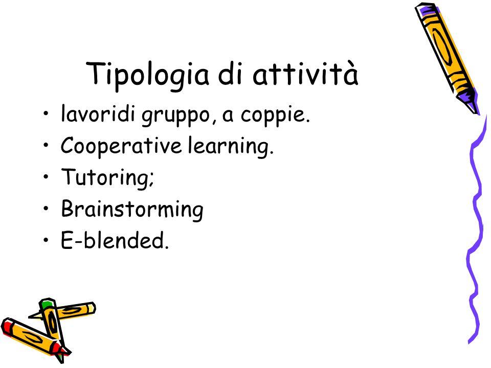 Tipologia di attività lavoridi gruppo, a coppie. Cooperative learning. Tutoring; Brainstorming E-blended.