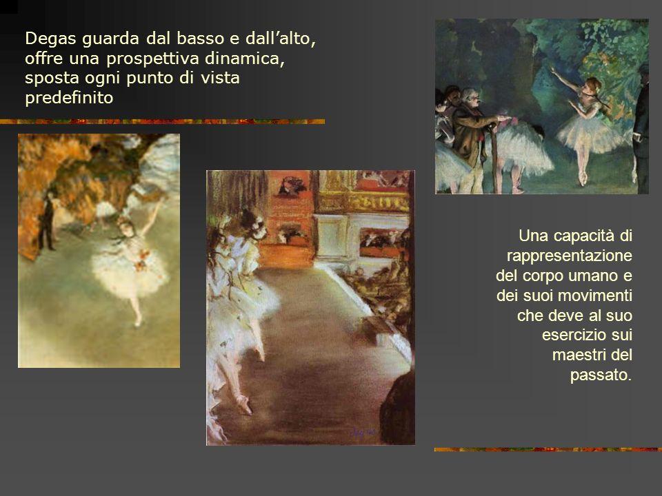 Degas guarda dal basso e dallalto, offre una prospettiva dinamica, sposta ogni punto di vista predefinito Una capacità di rappresentazione del corpo umano e dei suoi movimenti che deve al suo esercizio sui maestri del passato.