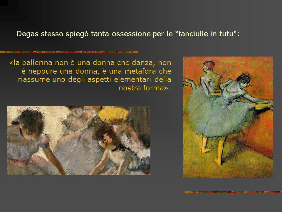 Degas stesso spiegò tanta ossessione per le fanciulle in tutu : «la ballerina non è una donna che danza, non è neppure una donna, è una metafora che riassume uno degli aspetti elementari della nostra forma».