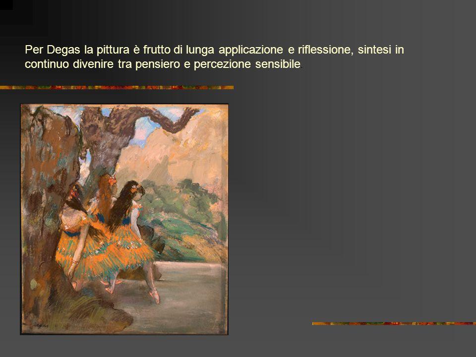 Per Degas la pittura è frutto di lunga applicazione e riflessione, sintesi in continuo divenire tra pensiero e percezione sensibile.