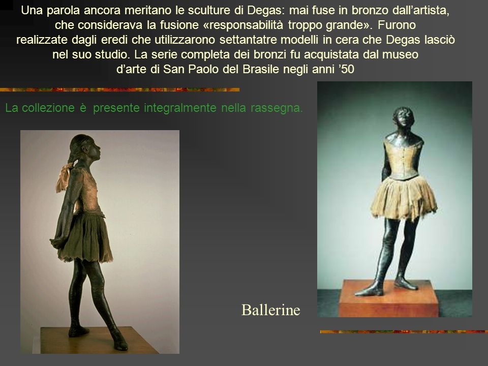 Una parola ancora meritano le sculture di Degas: mai fuse in bronzo dallartista, che considerava la fusione «responsabilità troppo grande». Furono rea