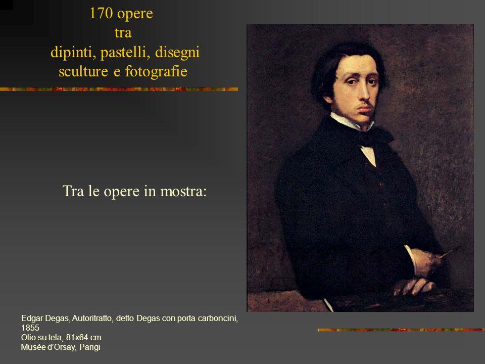 Tra le opere in mostra: Edgar Degas, Autoritratto, detto Degas con porta carboncini, 1855 Olio su tela, 81x64 cm Musée dOrsay, Parigi 170 opere tra di
