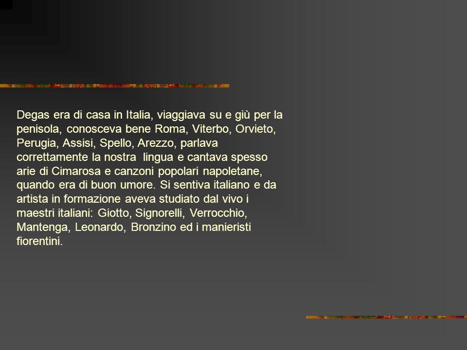Degas era di casa in Italia, viaggiava su e giù per la penisola, conosceva bene Roma, Viterbo, Orvieto, Perugia, Assisi, Spello, Arezzo, parlava corre