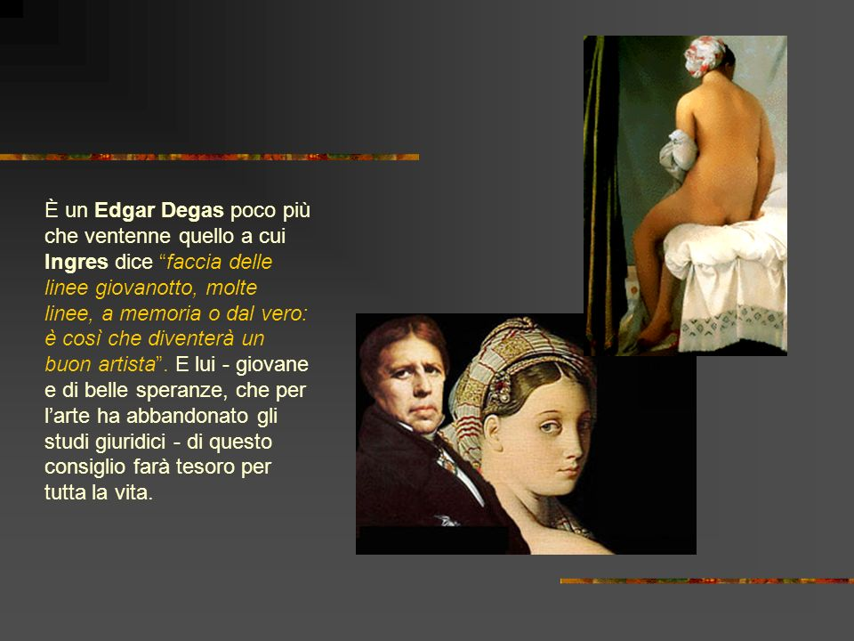 È un Edgar Degas poco più che ventenne quello a cui Ingres dice faccia delle linee giovanotto, molte linee, a memoria o dal vero: è così che diventerà