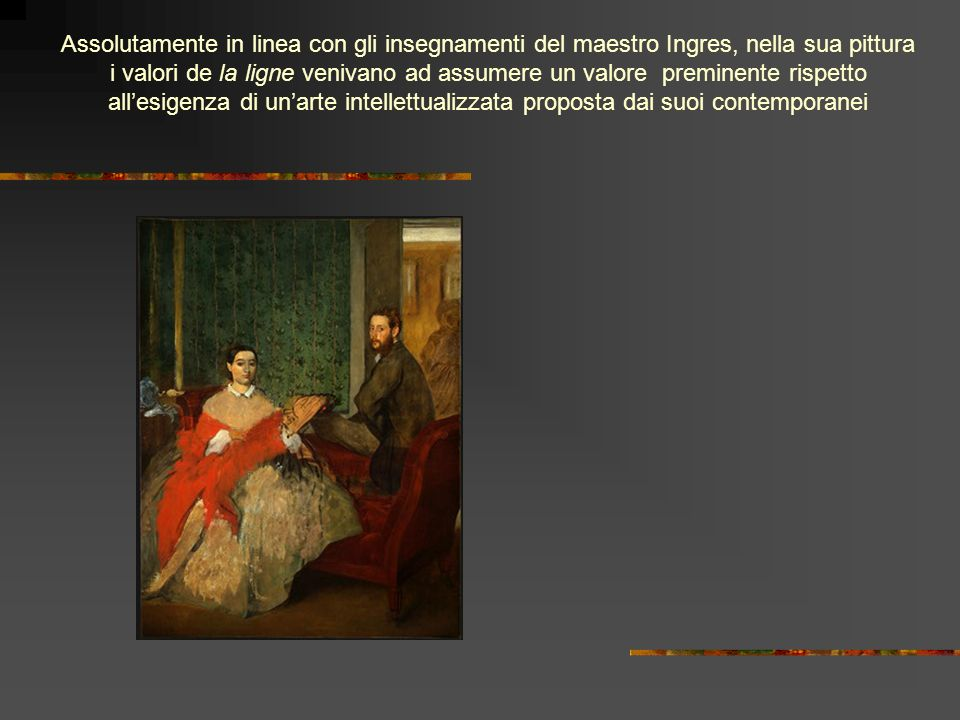 Assolutamente in linea con gli insegnamenti del maestro Ingres, nella sua pittura i valori de la ligne venivano ad assumere un valore preminente rispetto allesigenza di unarte intellettualizzata proposta dai suoi contemporanei