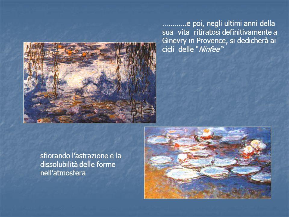 ….……..e poi, negli ultimi anni della sua vita ritiratosi definitivamente a Ginevry in Provence, si dedicherà ai cicli delle Ninfee sfiorando lastrazione e la dissolubilità delle forme nellatmosfera