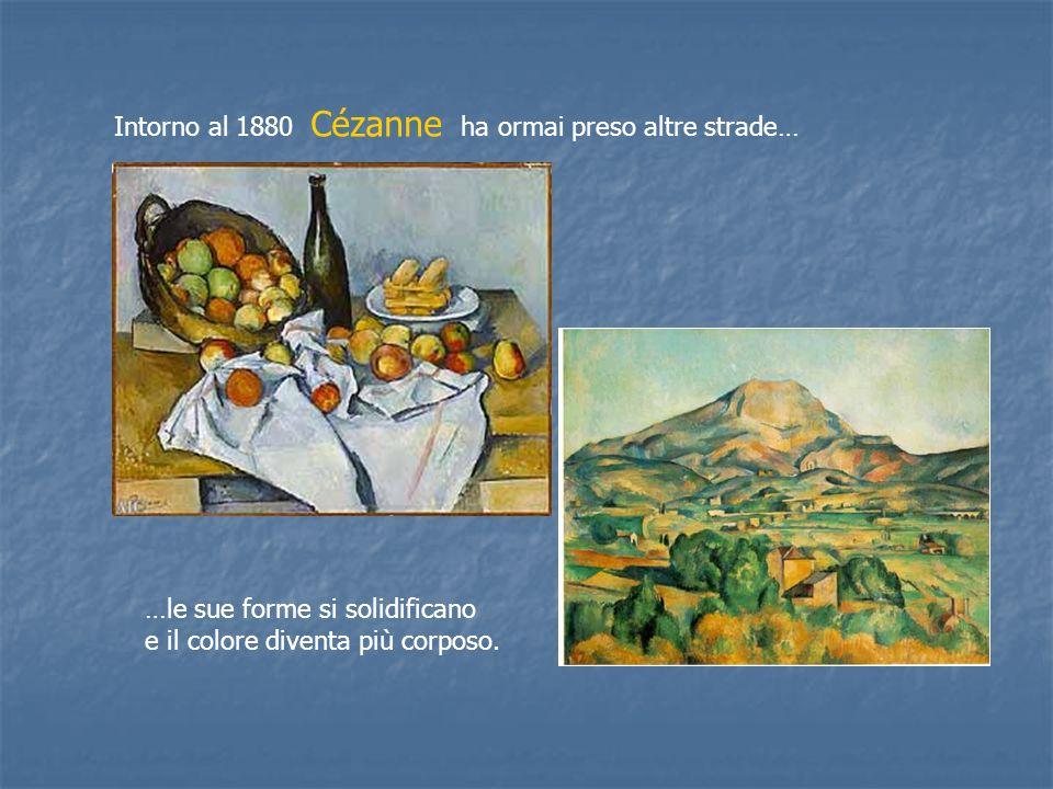 Intorno al 1880 Cézanne ha ormai preso altre strade… …le sue forme si solidificano e il colore diventa più corposo.