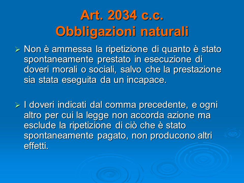 Art. 2034 c.c. Obbligazioni naturali Non è ammessa la ripetizione di quanto è stato spontaneamente prestato in esecuzione di doveri morali o sociali,