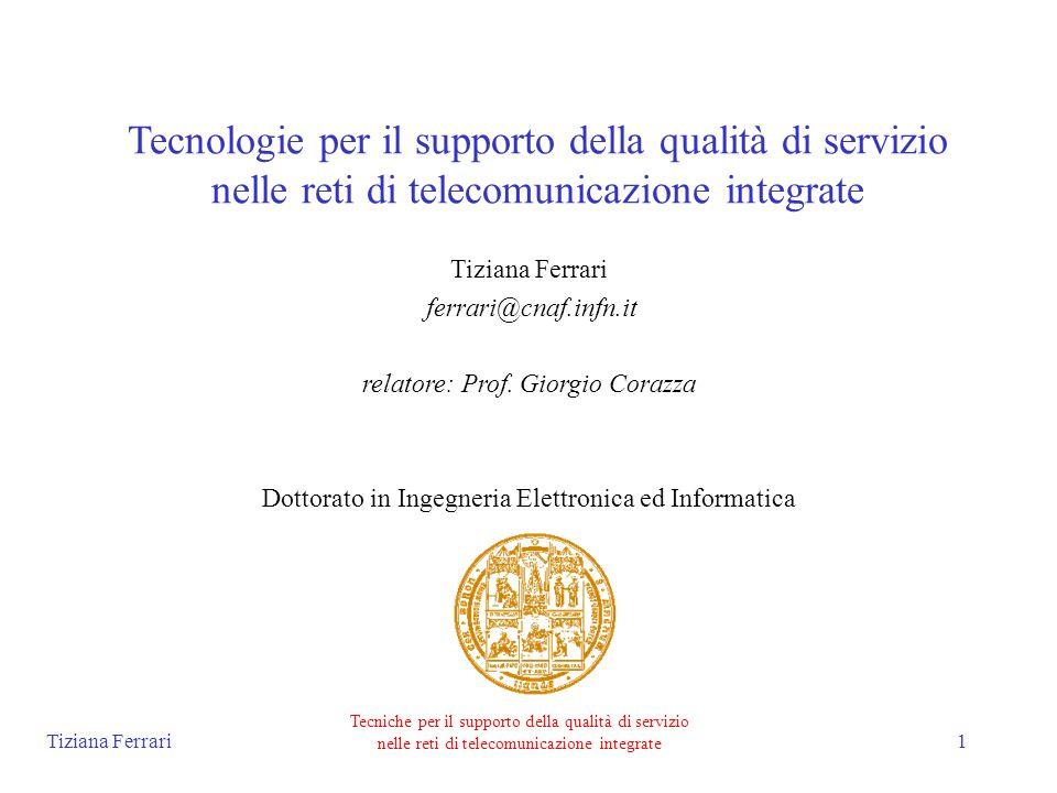 Tiziana Ferrari Tecniche per il supporto della qualità di servizio nelle reti di telecomunicazione integrate 2 Attività Sperimentazioni su rete geografica (progetto Telematics TEN-34, task force eureopa tf-ten) e progettazione di sistemi per il supporto della qualità di servizio (QoS) nelle reti TEN-155 e GARR-B: –ATM (protocolli UNI e PNNI), ATM Forum –RSVP (resource ReSerVation Protocol), IETF –MPLS (MultiProtocol Label Switching), IETF Definizione e simulazione di una nuova architettura per reti IP: SRP (Scalable resource Reservation Protocol)