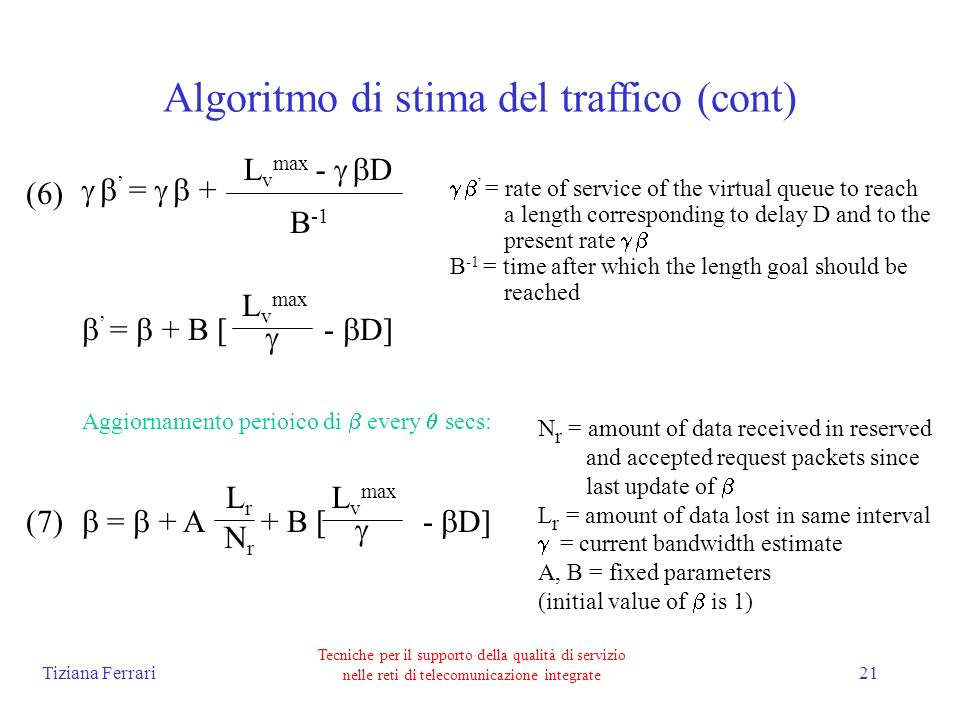 Tiziana Ferrari Tecniche per il supporto della qualità di servizio nelle reti di telecomunicazione integrate 21 Algoritmo di stima del traffico (cont) = + L v max - D B -1 = + B [ - D] L v max = + A + B [ - D] L v max LrLr NrNr = rate of service of the virtual queue to reach a length corresponding to delay D and to the present rate B -1 = time after which the length goal should be reached Aggiornamento perioico di every secs: N r = amount of data received in reserved and accepted request packets since last update of L r = amount of data lost in same interval = current bandwidth estimate A, B = fixed parameters (initial value of is 1) (6) (7)