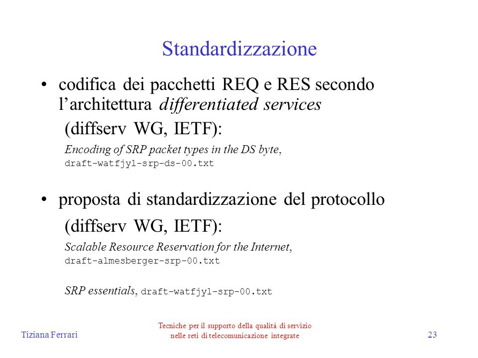 Tiziana Ferrari Tecniche per il supporto della qualità di servizio nelle reti di telecomunicazione integrate 23 Standardizzazione codifica dei pacchetti REQ e RES secondo larchitettura differentiated services (diffserv WG, IETF): Encoding of SRP packet types in the DS byte, draft-watfjyl-srp-ds-00.txt proposta di standardizzazione del protocollo (diffserv WG, IETF): Scalable Resource Reservation for the Internet, draft-almesberger-srp-00.txt SRP essentials, draft-watfjyl-srp-00.txt