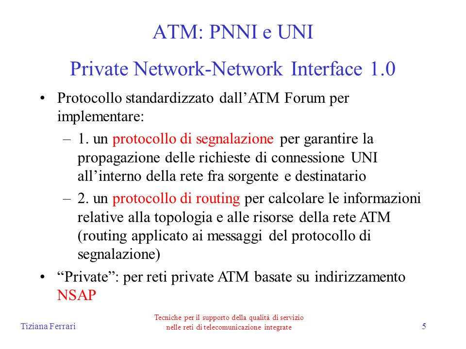 Tiziana Ferrari Tecniche per il supporto della qualità di servizio nelle reti di telecomunicazione integrate 5 ATM: PNNI e UNI Private Network-Network Interface 1.0 Protocollo standardizzato dallATM Forum per implementare: –1.