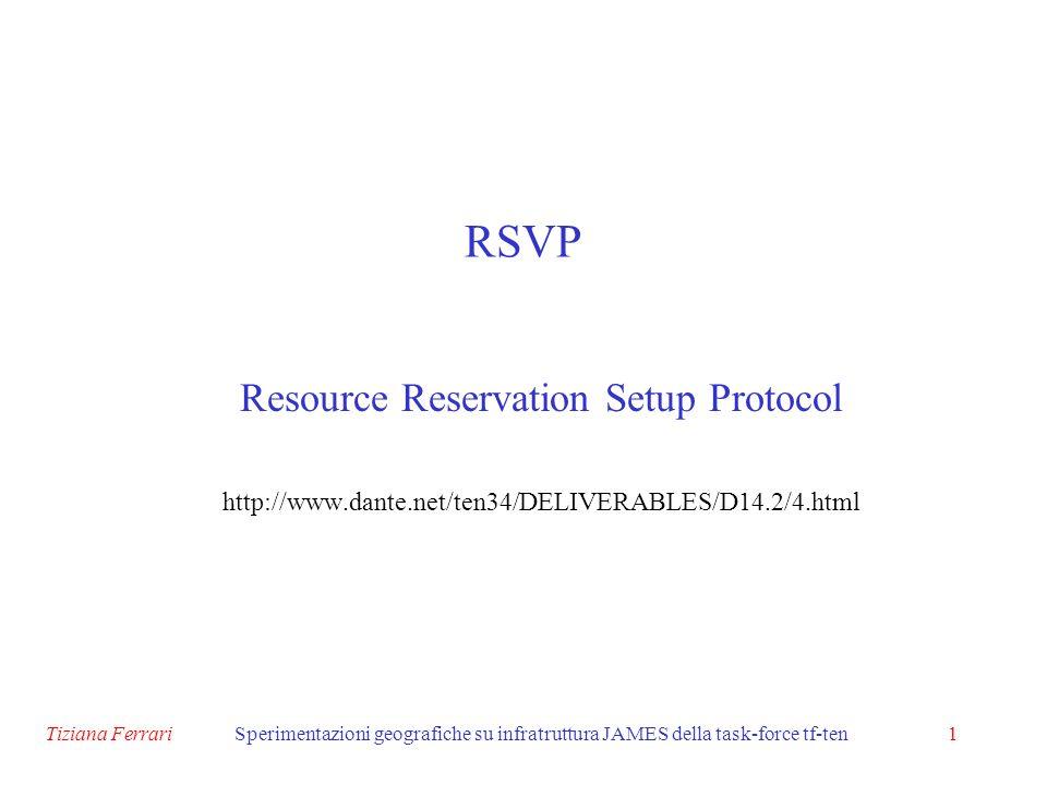 Tiziana FerrariSperimentazioni geografiche su infratruttura JAMES della task-force tf-ten1 RSVP Resource Reservation Setup Protocol http://www.dante.net/ten34/DELIVERABLES/D14.2/4.html