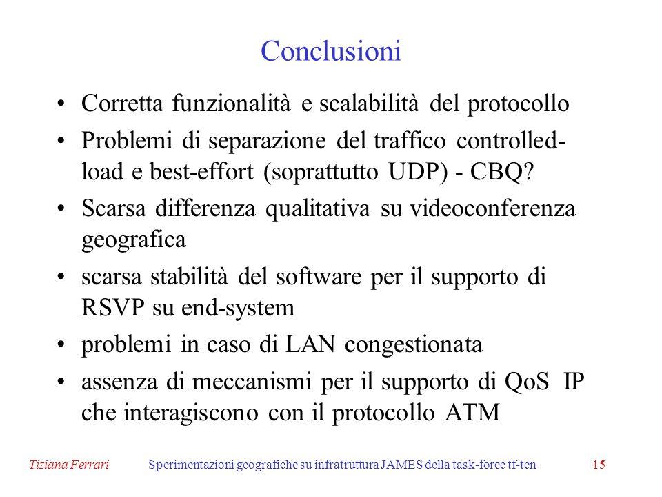 Tiziana FerrariSperimentazioni geografiche su infratruttura JAMES della task-force tf-ten15 Conclusioni Corretta funzionalità e scalabilità del protocollo Problemi di separazione del traffico controlled- load e best-effort (soprattutto UDP) - CBQ.