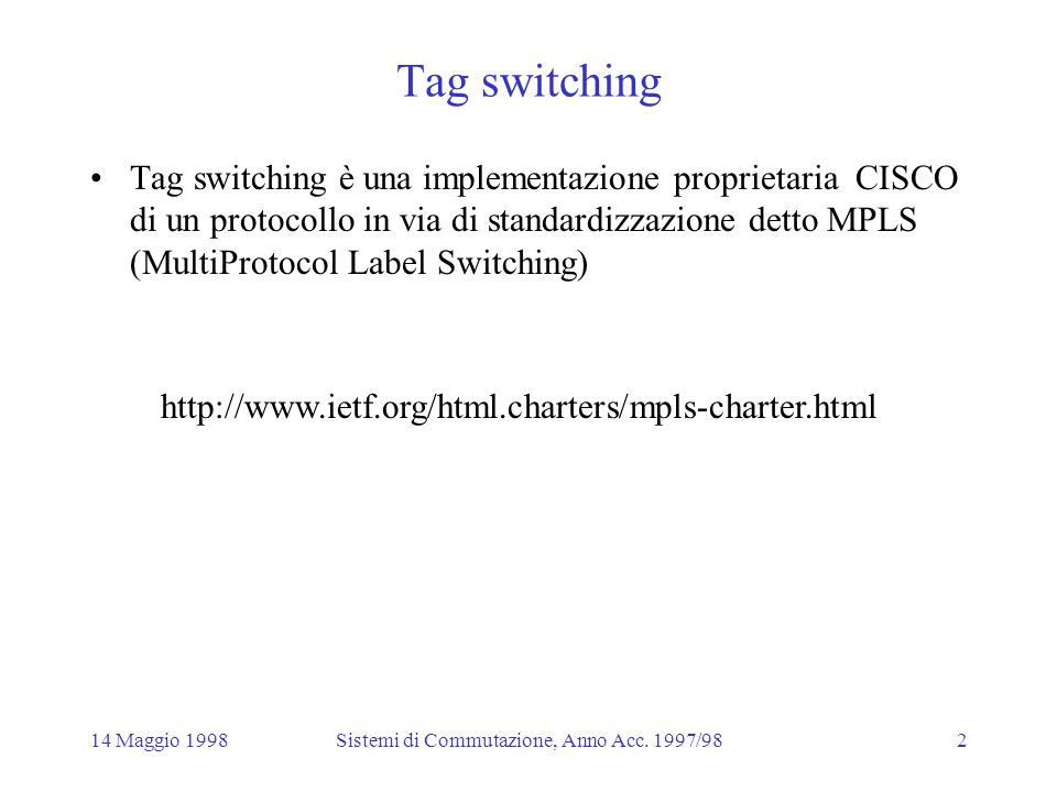 14 Maggio 1998Sistemi di Commutazione, Anno Acc. 1997/982 Tag switching Tag switching è una implementazione proprietaria CISCO di un protocollo in via