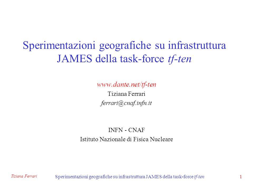 Tiziana Ferrari Sperimentazioni geografiche su infrastruttura JAMES della task-force tf-ten1 www.dante.net/tf-ten Tiziana Ferrari ferrari@cnaf.infn.it INFN - CNAF Istituto Nazionale di Fisica Nucleare