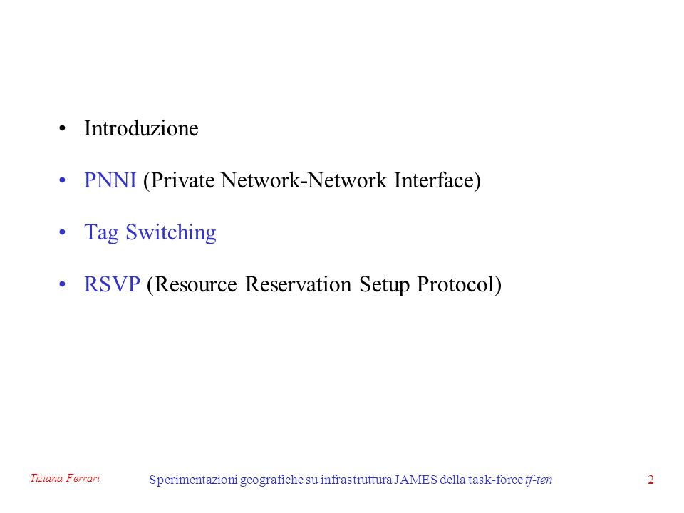 Tiziana Ferrari Sperimentazioni geografiche su infrastruttura JAMES della task-force tf-ten2 Introduzione PNNI (Private Network-Network Interface) Tag Switching RSVP (Resource Reservation Setup Protocol)